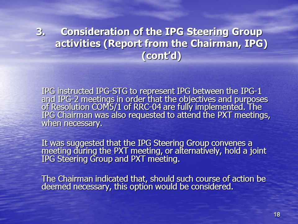 18 3.Consideration of the IPG Steering Group activities (Report from the Chairman, IPG) (contd) IPG instructed IPG STG to represent IPG between the IPG 1 and IPG 2 meetings in order that the objectives and purposes of Resolution COM5/1 of RRC 04 are fully implemented.