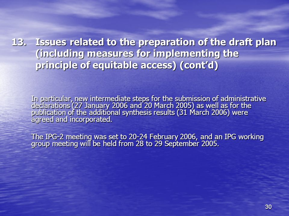 30 13.Issues related to the preparation of the draft plan (including measures for implementing the principle of equitable access) (contd) In particular, new intermediate steps for the submission of administrative declarations (27 January 2006 and 20 March 2005) as well as for the publication of the additional synthesis results (31 March 2006) were agreed and incorporated.