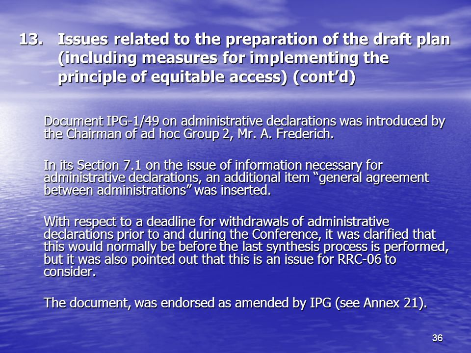 36 13.Issues related to the preparation of the draft plan (including measures for implementing the principle of equitable access) (contd) Document IPG 1/49 on administrative declarations was introduced by the Chairman of ad hoc Group 2, Mr.