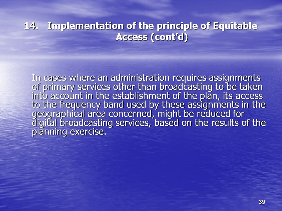 39 14. Implementation of the principle of Equitable Access (contd) In cases where an administration requires assignments of primary services other tha