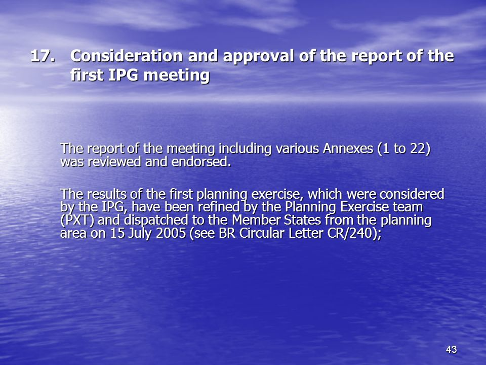 43 17.Consideration and approval of the report of the first IPG meeting The report of the meeting including various Annexes (1 to 22) was reviewed and endorsed.