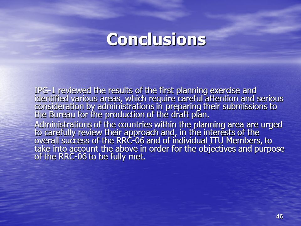 46 Conclusions IPG-1 reviewed the results of the first planning exercise and identified various areas, which require careful attention and serious consideration by administrations in preparing their submissions to the Bureau for the production of the draft plan.