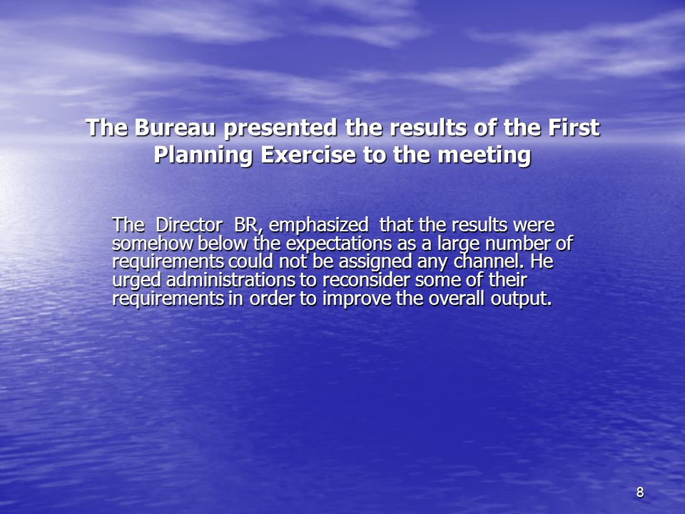 8 The Bureau presented the results of the First Planning Exercise to the meeting The Director BR, emphasized that the results were somehow below the expectations as a large number of requirements could not be assigned any channel.