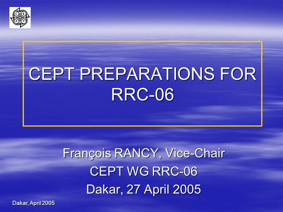 Dakar, April 2005 CEPT PREPARATIONS FOR RRC-06 François RANCY, Vice-Chair CEPT WG RRC-06 Dakar, 27 April 2005