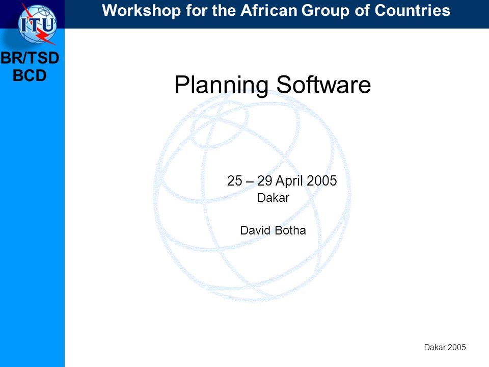 BR/TSD Dakar 2005 BCD Planning Software 25 – 29 April 2005 Dakar David Botha Workshop for the African Group of Countries
