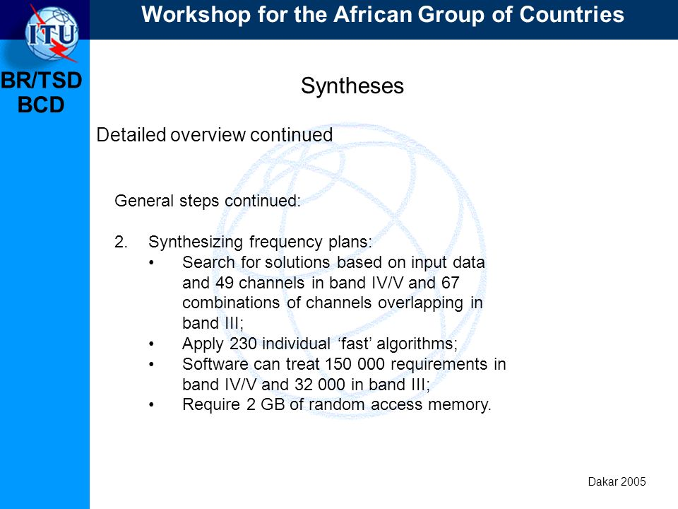 BR/TSD Dakar 2005 BCD Syntheses Detailed overview continued General steps continued: 2.Synthesizing frequency plans: Search for solutions based on input data and 49 channels in band IV/V and 67 combinations of channels overlapping in band III; Apply 230 individual fast algorithms; Software can treat 150 000 requirements in band IV/V and 32 000 in band III; Require 2 GB of random access memory.