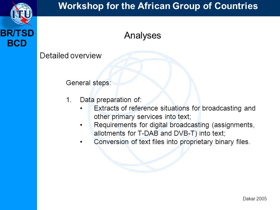 BR/TSD Dakar 2005 BCD Analyses Detailed overview General steps: 1.Data preparation of: Extracts of reference situations for broadcasting and other primary services into text; Requirements for digital broadcasting (assignments, allotments for T-DAB and DVB-T) into text; Conversion of text files into proprietary binary files.