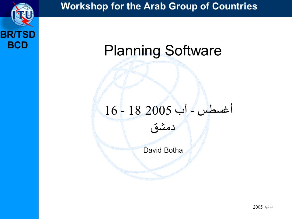 BR/TSD دمشق 2005 BCD Planning Software أغسطس - آب 2005 دمشق David Botha Workshop for the Arab Group of Countries