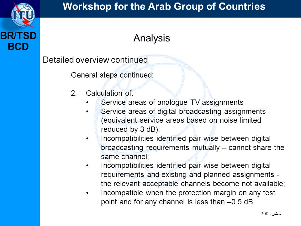 BR/TSD دمشق 2005 BCD Analysis Detailed overview continued General steps continued: 2.Calculation of: Service areas of analogue TV assignments Service areas of digital broadcasting assignments (equivalent service areas based on noise limited reduced by 3 dB); Incompatibilities identified pair-wise between digital broadcasting requirements mutually – cannot share the same channel; Incompatibilities identified pair-wise between digital requirements and existing and planned assignments - the relevant acceptable channels become not available; Incompatible when the protection margin on any test point and for any channel is less than –0.5 dB Workshop for the Arab Group of Countries