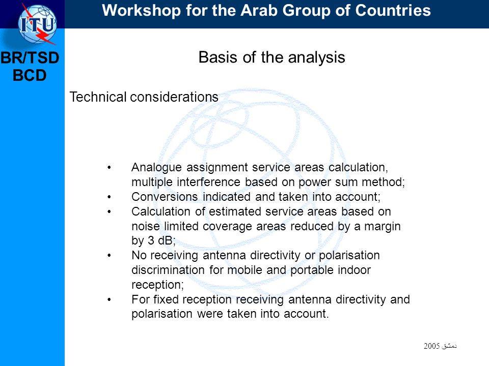 BR/TSD دمشق 2005 BCD Basis of the analysis Technical considerations Analogue assignment service areas calculation, multiple interference based on power sum method; Conversions indicated and taken into account; Calculation of estimated service areas based on noise limited coverage areas reduced by a margin by 3 dB; No receiving antenna directivity or polarisation discrimination for mobile and portable indoor reception; For fixed reception receiving antenna directivity and polarisation were taken into account.