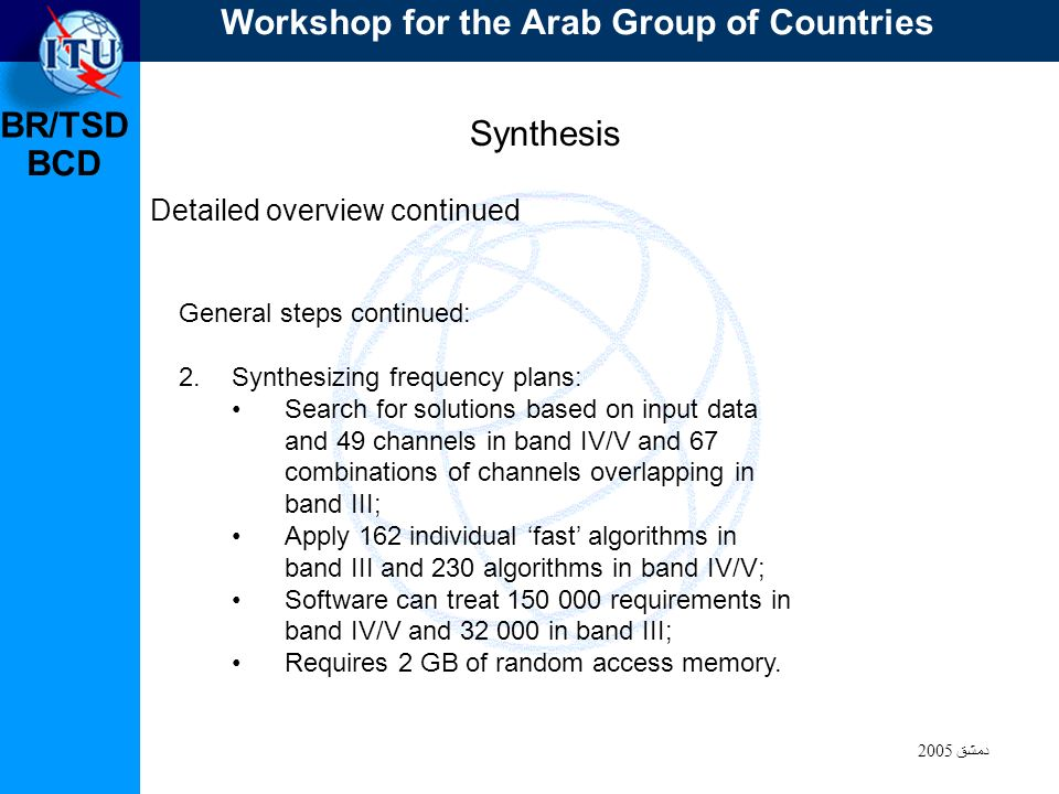 BR/TSD دمشق 2005 BCD Synthesis Detailed overview continued General steps continued: 2.Synthesizing frequency plans: Search for solutions based on input data and 49 channels in band IV/V and 67 combinations of channels overlapping in band III; Apply 162 individual fast algorithms in band III and 230 algorithms in band IV/V; Software can treat 150 000 requirements in band IV/V and 32 000 in band III; Requires 2 GB of random access memory.