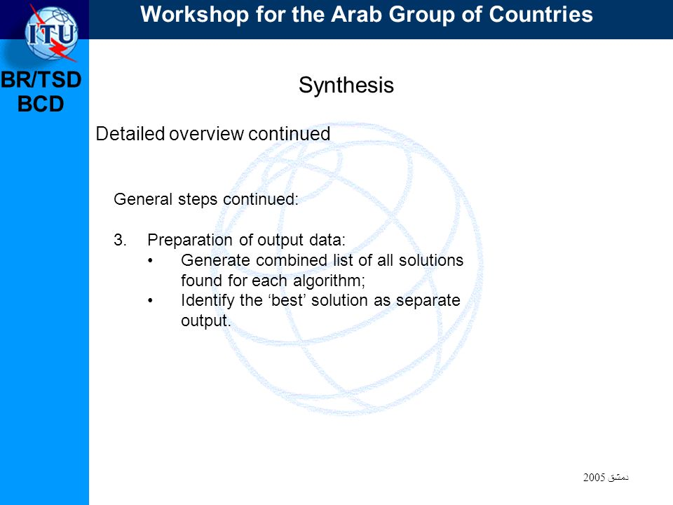 BR/TSD دمشق 2005 BCD Synthesis Detailed overview continued General steps continued: 3.Preparation of output data: Generate combined list of all solutions found for each algorithm; Identify the best solution as separate output.