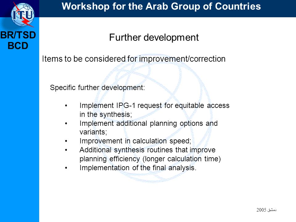BR/TSD دمشق 2005 BCD Further development Items to be considered for improvement/correction Specific further development: Implement IPG-1 request for equitable access in the synthesis; Implement additional planning options and variants; Improvement in calculation speed; Additional synthesis routines that improve planning efficiency (longer calculation time) Implementation of the final analysis.
