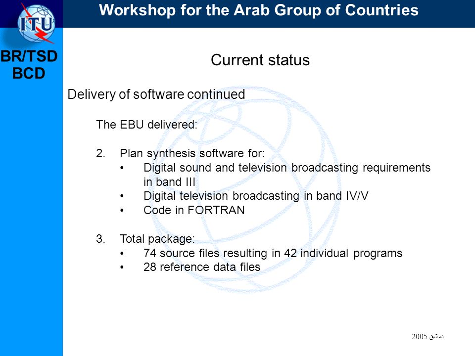 BR/TSD دمشق 2005 BCD Current status Delivery of software continued The EBU delivered: 2.Plan synthesis software for: Digital sound and television broadcasting requirements in band III Digital television broadcasting in band IV/V Code in FORTRAN 3.Total package: 74 source files resulting in 42 individual programs 28 reference data files Workshop for the Arab Group of Countries