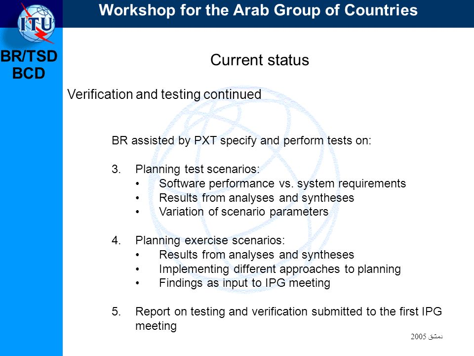 BR/TSD دمشق 2005 BCD Current status Verification and testing continued BR assisted by PXT specify and perform tests on: 3.Planning test scenarios: Software performance vs.