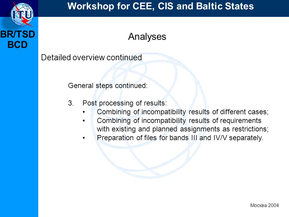 BR/TSD Москва 2004 Workshop for CEE, CIS and Baltic States BCD Analyses Detailed overview continued General steps continued: 3.Post processing of results: Combining of incompatibility results of different cases; Combining of incompatibility results of requirements with existing and planned assignments as restrictions; Preparation of files for bands III and IV/V separately.