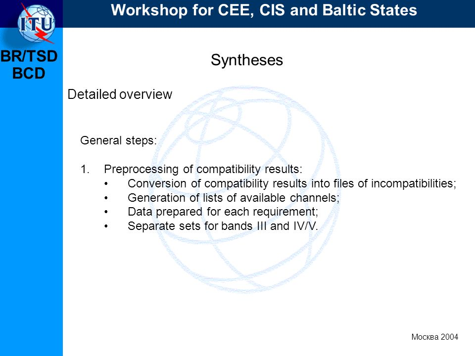 BR/TSD Москва 2004 Workshop for CEE, CIS and Baltic States BCD Syntheses Detailed overview General steps: 1.Preprocessing of compatibility results: Conversion of compatibility results into files of incompatibilities; Generation of lists of available channels; Data prepared for each requirement; Separate sets for bands III and IV/V.