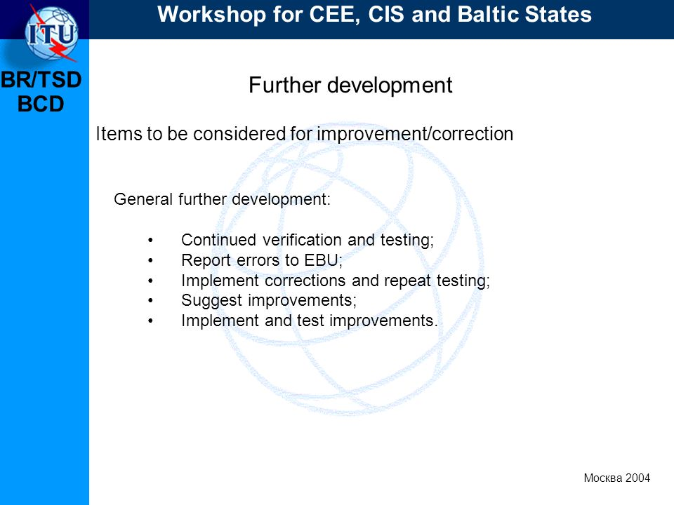 BR/TSD Москва 2004 Workshop for CEE, CIS and Baltic States BCD Further development Items to be considered for improvement/correction General further development: Continued verification and testing; Report errors to EBU; Implement corrections and repeat testing; Suggest improvements; Implement and test improvements.