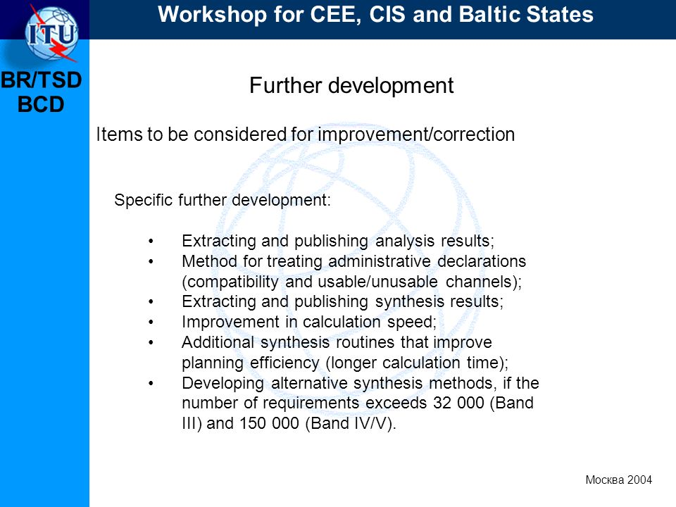 BR/TSD Москва 2004 Workshop for CEE, CIS and Baltic States BCD Further development Items to be considered for improvement/correction Specific further development: Extracting and publishing analysis results; Method for treating administrative declarations (compatibility and usable/unusable channels); Extracting and publishing synthesis results; Improvement in calculation speed; Additional synthesis routines that improve planning efficiency (longer calculation time); Developing alternative synthesis methods, if the number of requirements exceeds 32 000 (Band III) and 150 000 (Band IV/V).