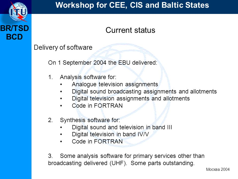 BR/TSD Москва 2004 Workshop for CEE, CIS and Baltic States BCD Current status Delivery of software On 1 September 2004 the EBU delivered: 1.Analysis software for: Analogue television assignments Digital sound broadcasting assignments and allotments Digital television assignments and allotments Code in FORTRAN 2.Synthesis software for: Digital sound and television in band III Digital television in band IV/V Code in FORTRAN 3.Some analysis software for primary services other than broadcasting delivered (UHF).