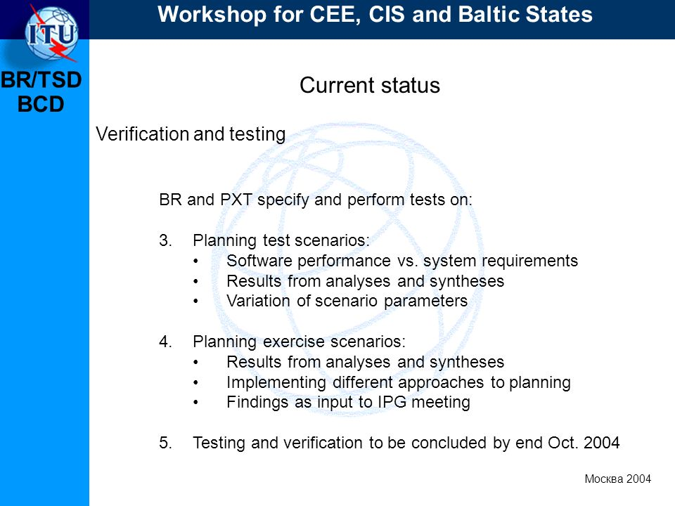 BR/TSD Москва 2004 Workshop for CEE, CIS and Baltic States BCD Current status Verification and testing BR and PXT specify and perform tests on: 3.Plan