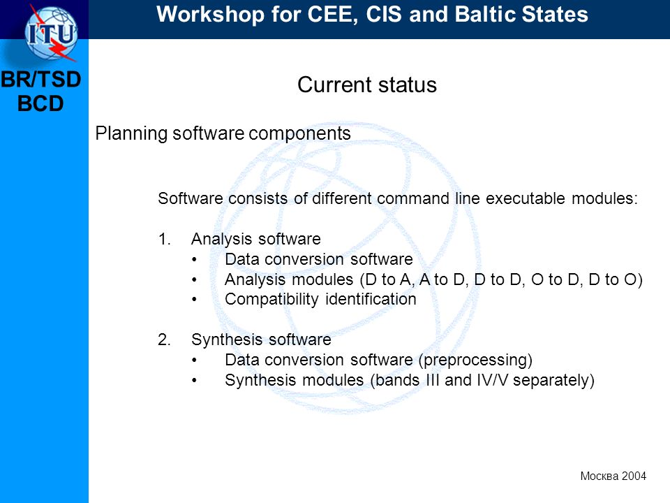 BR/TSD Москва 2004 Workshop for CEE, CIS and Baltic States BCD Current status Planning software components Software consists of different command line