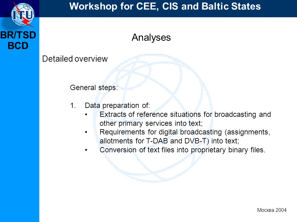 BR/TSD Москва 2004 Workshop for CEE, CIS and Baltic States BCD Analyses Detailed overview General steps: 1.Data preparation of: Extracts of reference situations for broadcasting and other primary services into text; Requirements for digital broadcasting (assignments, allotments for T-DAB and DVB-T) into text; Conversion of text files into proprietary binary files.