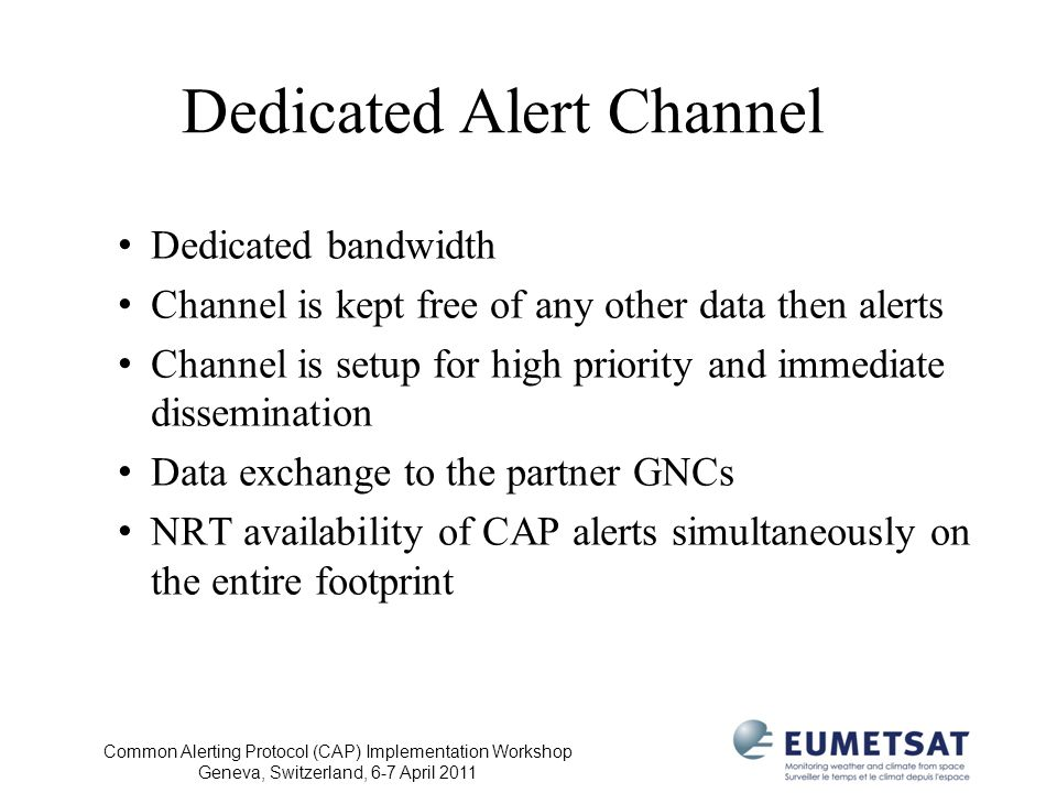 Common Alerting Protocol (CAP) Implementation Workshop Geneva, Switzerland, 6-7 April 2011 Dedicated Alert Channel Dedicated bandwidth Channel is kept free of any other data then alerts Channel is setup for high priority and immediate dissemination Data exchange to the partner GNCs NRT availability of CAP alerts simultaneously on the entire footprint