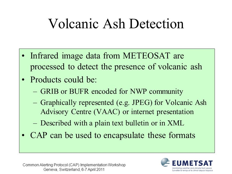 Common Alerting Protocol (CAP) Implementation Workshop Geneva, Switzerland, 6-7 April 2011 Volcanic Ash Detection Infrared image data from METEOSAT are processed to detect the presence of volcanic ash Products could be: –GRIB or BUFR encoded for NWP community –Graphically represented (e.g.