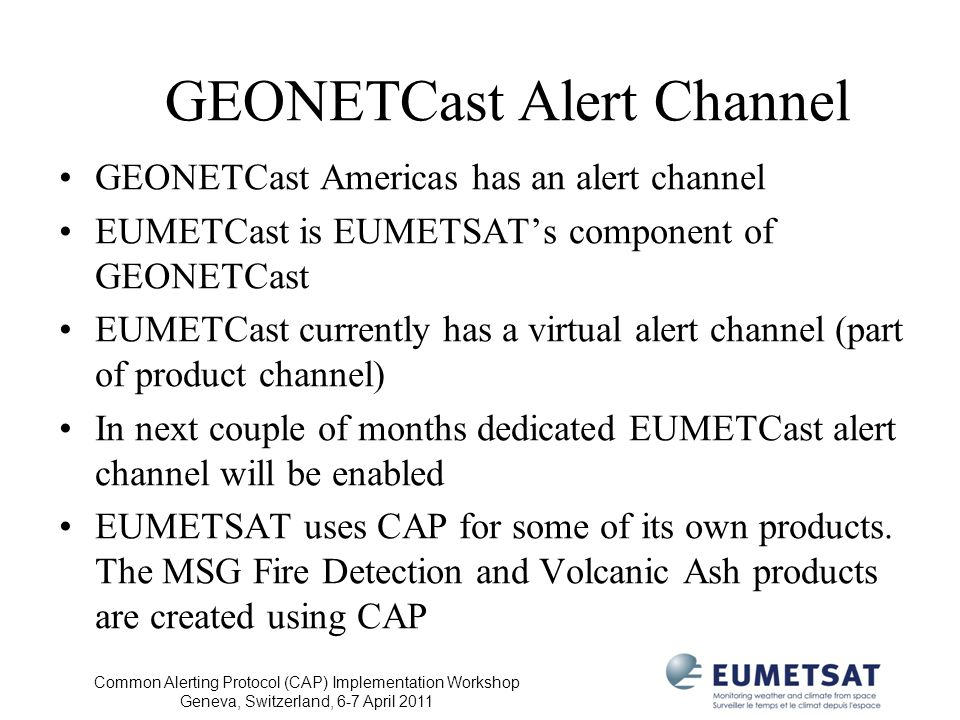 Common Alerting Protocol (CAP) Implementation Workshop Geneva, Switzerland, 6-7 April 2011 GEONETCast Alert Channel GEONETCast Americas has an alert channel EUMETCast is EUMETSATs component of GEONETCast EUMETCast currently has a virtual alert channel (part of product channel) In next couple of months dedicated EUMETCast alert channel will be enabled EUMETSAT uses CAP for some of its own products.