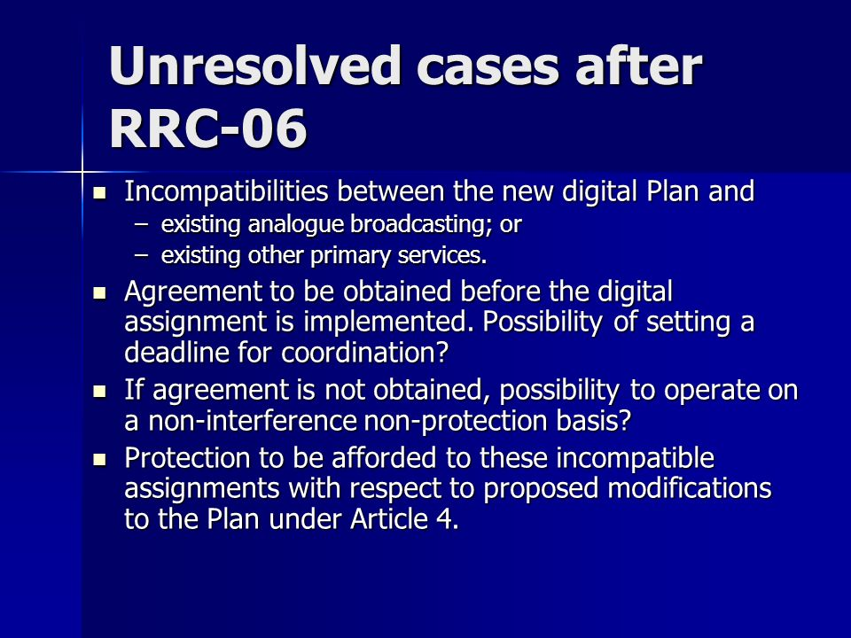 Unresolved cases after RRC-06 Incompatibilities between the new digital Plan and Incompatibilities between the new digital Plan and –existing analogue broadcasting; or –existing other primary services.