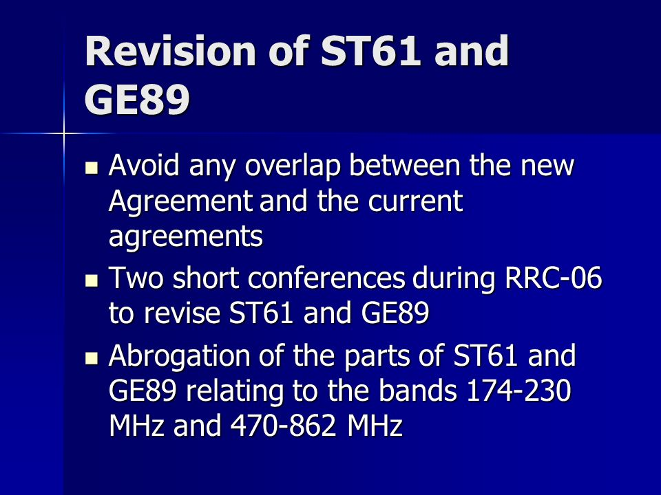 Revision of ST61 and GE89 Avoid any overlap between the new Agreement and the current agreements Avoid any overlap between the new Agreement and the current agreements Two short conferences during RRC-06 to revise ST61 and GE89 Two short conferences during RRC-06 to revise ST61 and GE89 Abrogation of the parts of ST61 and GE89 relating to the bands 174-230 MHz and 470-862 MHz Abrogation of the parts of ST61 and GE89 relating to the bands 174-230 MHz and 470-862 MHz