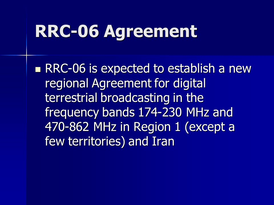 RRC-06 Agreement RRC-06 is expected to establish a new regional Agreement for digital terrestrial broadcasting in the frequency bands 174-230 MHz and 470-862 MHz in Region 1 (except a few territories) and Iran RRC-06 is expected to establish a new regional Agreement for digital terrestrial broadcasting in the frequency bands 174-230 MHz and 470-862 MHz in Region 1 (except a few territories) and Iran
