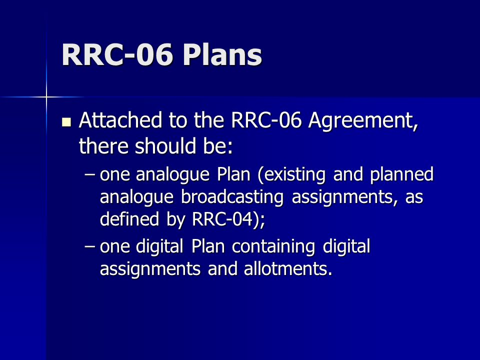 RRC-06 Plans Attached to the RRC-06 Agreement, there should be: Attached to the RRC-06 Agreement, there should be: –one analogue Plan (existing and planned analogue broadcasting assignments, as defined by RRC-04); –one digital Plan containing digital assignments and allotments.