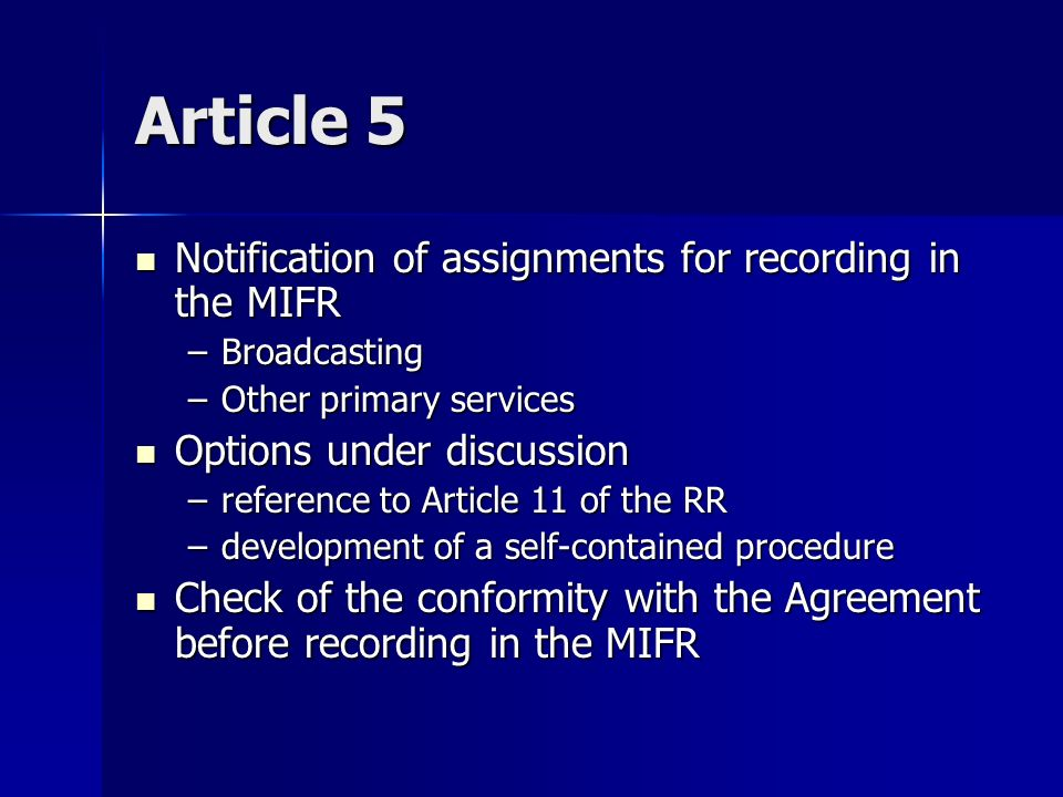 Article 5 Notification of assignments for recording in the MIFR Notification of assignments for recording in the MIFR –Broadcasting –Other primary services Options under discussion Options under discussion –reference to Article 11 of the RR –development of a self-contained procedure Check of the conformity with the Agreement before recording in the MIFR Check of the conformity with the Agreement before recording in the MIFR