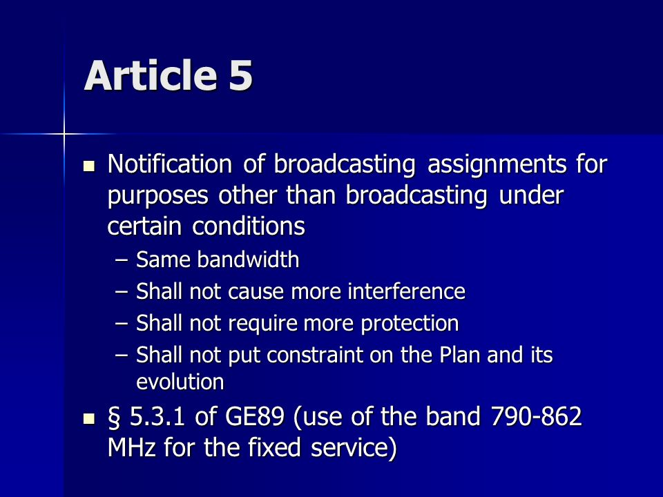 Article 5 Notification of broadcasting assignments for purposes other than broadcasting under certain conditions Notification of broadcasting assignments for purposes other than broadcasting under certain conditions –Same bandwidth –Shall not cause more interference –Shall not require more protection –Shall not put constraint on the Plan and its evolution § 5.3.1 of GE89 (use of the band 790-862 MHz for the fixed service) § 5.3.1 of GE89 (use of the band 790-862 MHz for the fixed service)