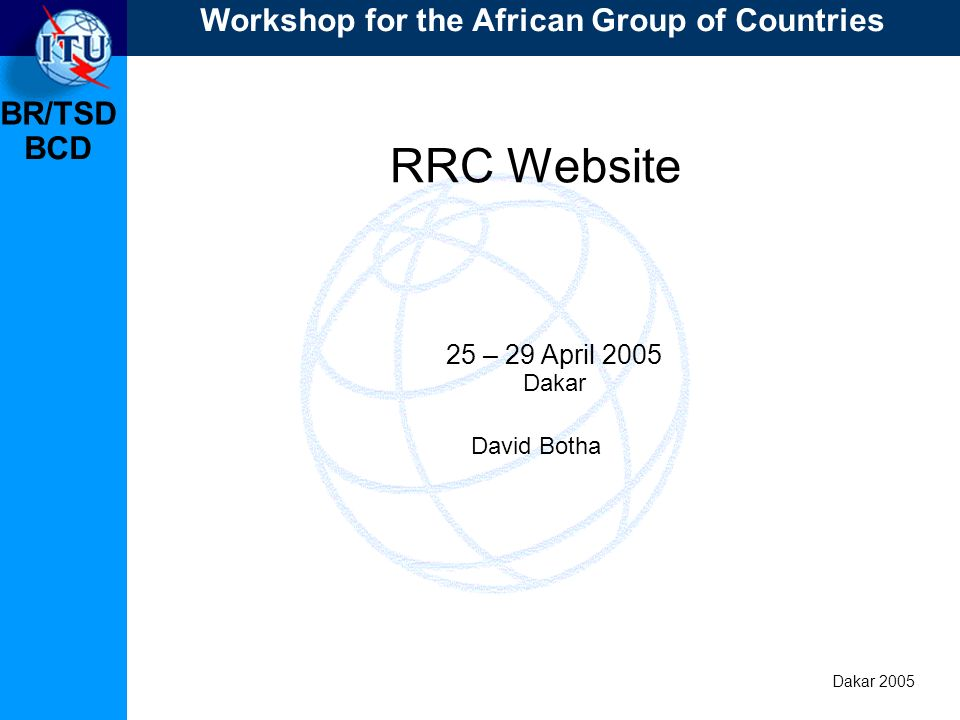BR/TSD Dakar 2005 BCD RRC Website 25 – 29 April 2005 Dakar David Botha Workshop for the African Group of Countries