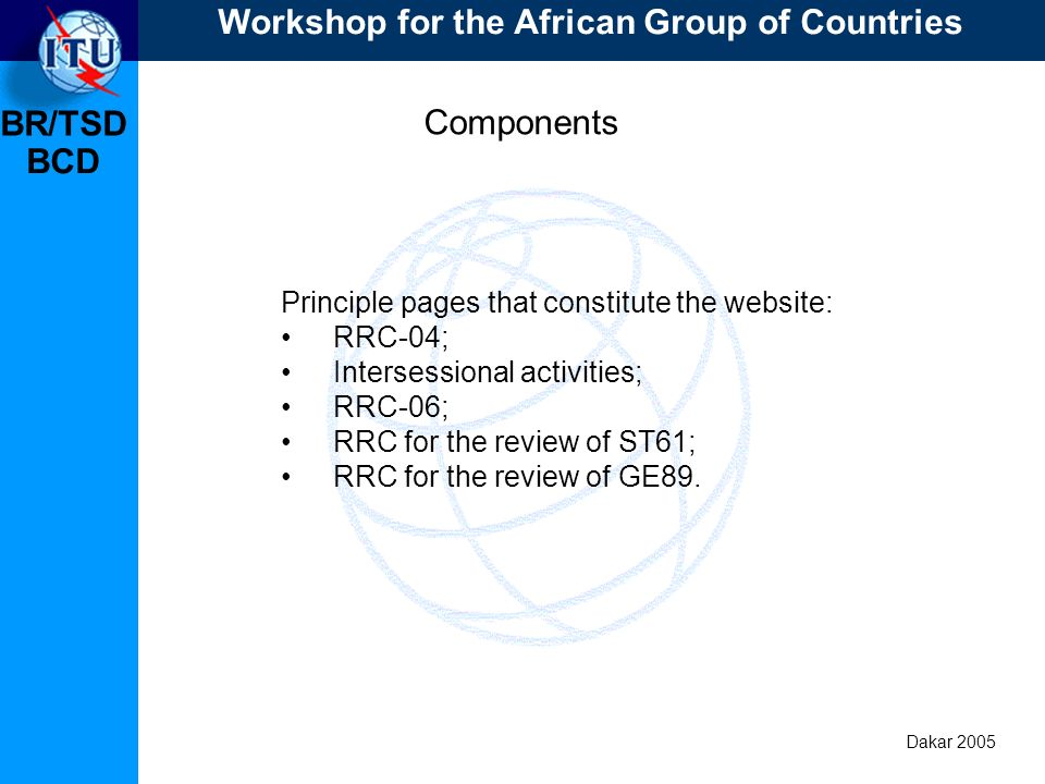 BR/TSD Dakar 2005 BCD Components Principle pages that constitute the website: RRC-04; Intersessional activities; RRC-06; RRC for the review of ST61; RRC for the review of GE89.