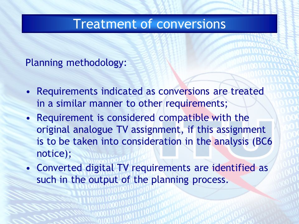 Treatment of conversions Planning methodology: Requirements indicated as conversions are treated in a similar manner to other requirements; Requirement is considered compatible with the original analogue TV assignment, if this assignment is to be taken into consideration in the analysis (BC6 notice); Converted digital TV requirements are identified as such in the output of the planning process.