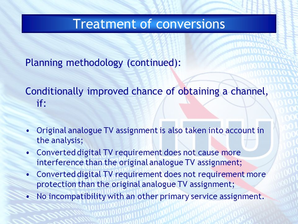 Treatment of conversions Planning methodology (continued): Conditionally improved chance of obtaining a channel, if: Original analogue TV assignment is also taken into account in the analysis; Converted digital TV requirement does not cause more interference than the original analogue TV assignment; Converted digital TV requirement does not requirement more protection than the original analogue TV assignment; No incompatibility with an other primary service assignment.