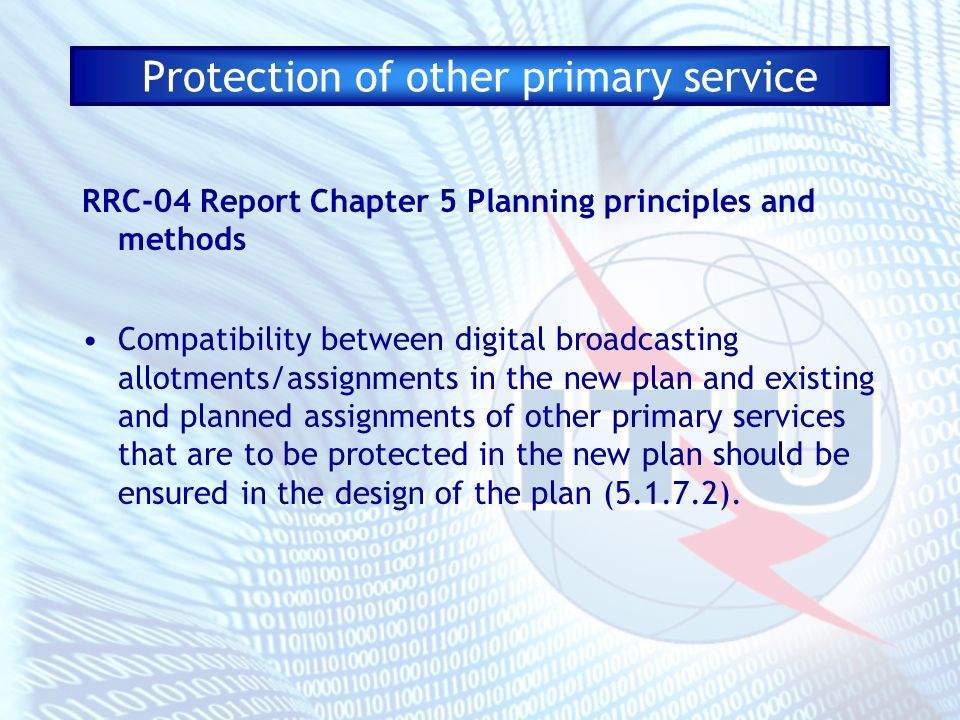 Protection of other primary service RRC-04 Report Chapter 5 Planning principles and methods Compatibility between digital broadcasting allotments/assignments in the new plan and existing and planned assignments of other primary services that are to be protected in the new plan should be ensured in the design of the plan (5.1.7.2).