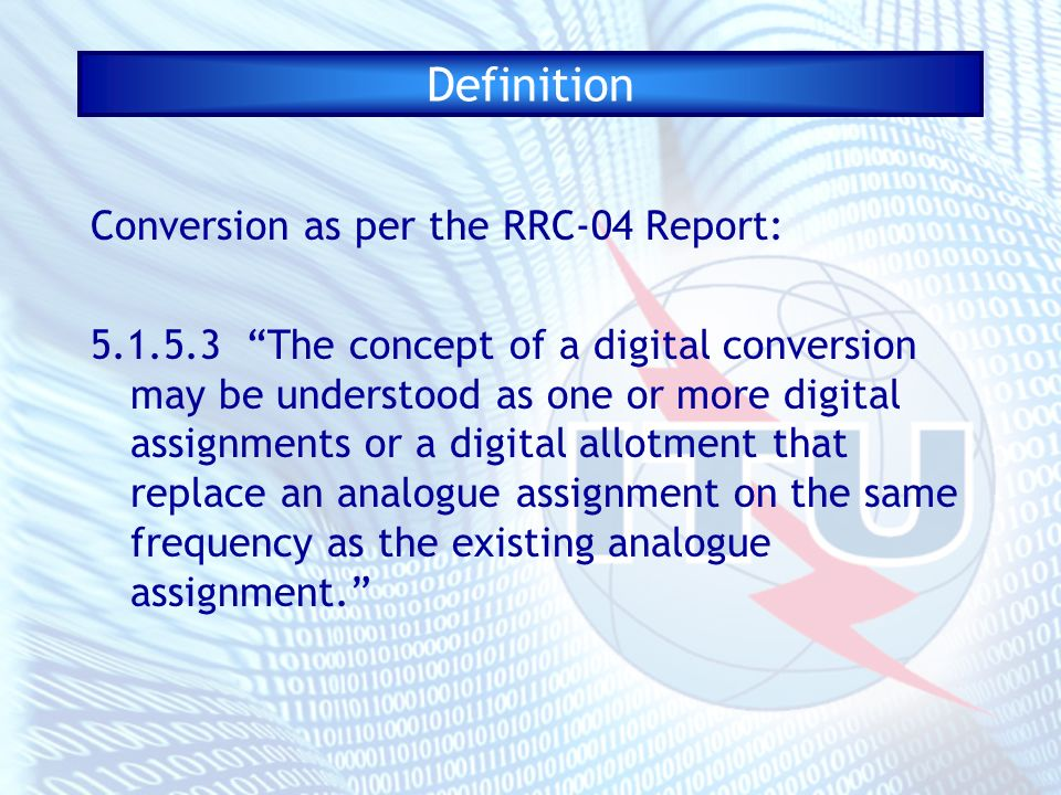 Definition Conversion as per the RRC-04 Report: 5.1.5.3 The concept of a digital conversion may be understood as one or more digital assignments or a digital allotment that replace an analogue assignment on the same frequency as the existing analogue assignment.