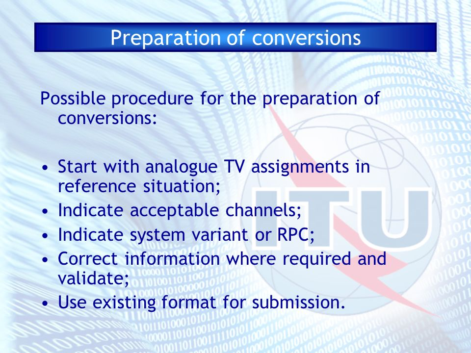 Preparation of conversions Possible procedure for the preparation of conversions: Start with analogue TV assignments in reference situation; Indicate acceptable channels; Indicate system variant or RPC; Correct information where required and validate; Use existing format for submission.