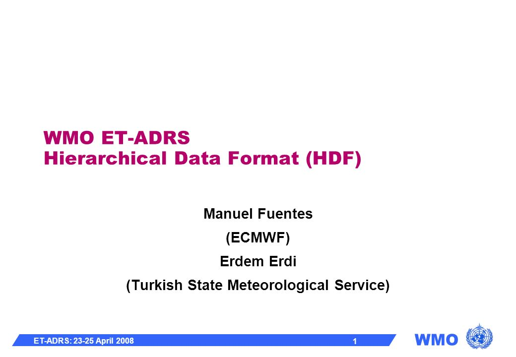WMO ET-ADRS: 23-25 April 2008 1 WMO ET-ADRS Hierarchical Data Format (HDF) Manuel Fuentes (ECMWF) Erdem Erdi (Turkish State Meteorological Service)