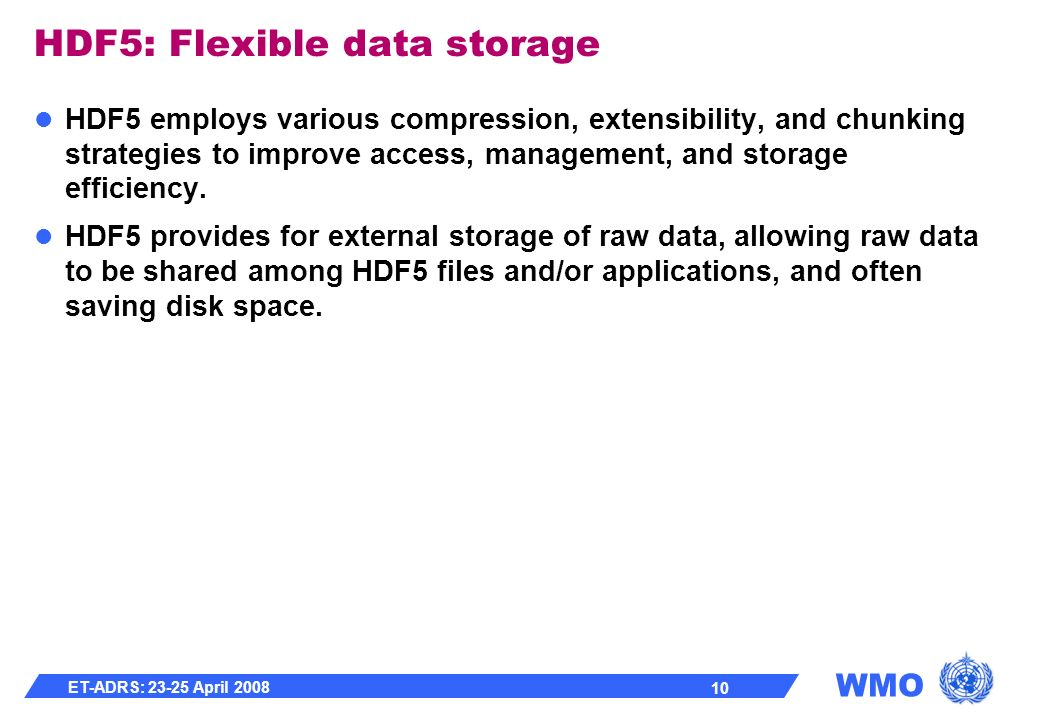WMO ET-ADRS: 23-25 April 2008 10 HDF5: Flexible data storage HDF5 employs various compression, extensibility, and chunking strategies to improve access, management, and storage efficiency.