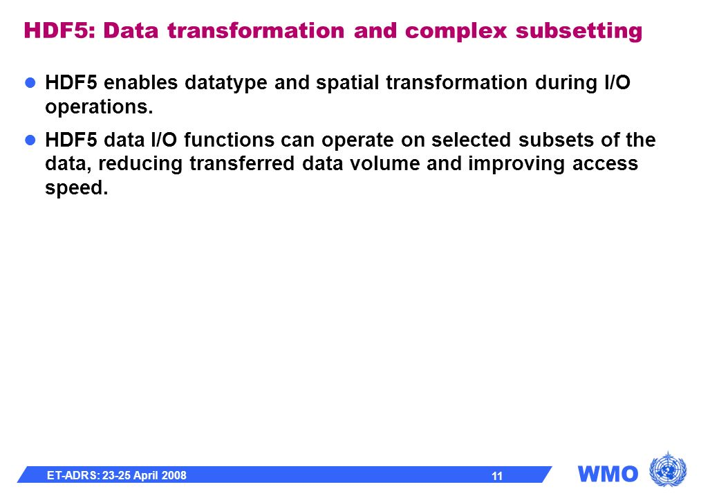 WMO ET-ADRS: 23-25 April 2008 11 HDF5: Data transformation and complex subsetting HDF5 enables datatype and spatial transformation during I/O operations.