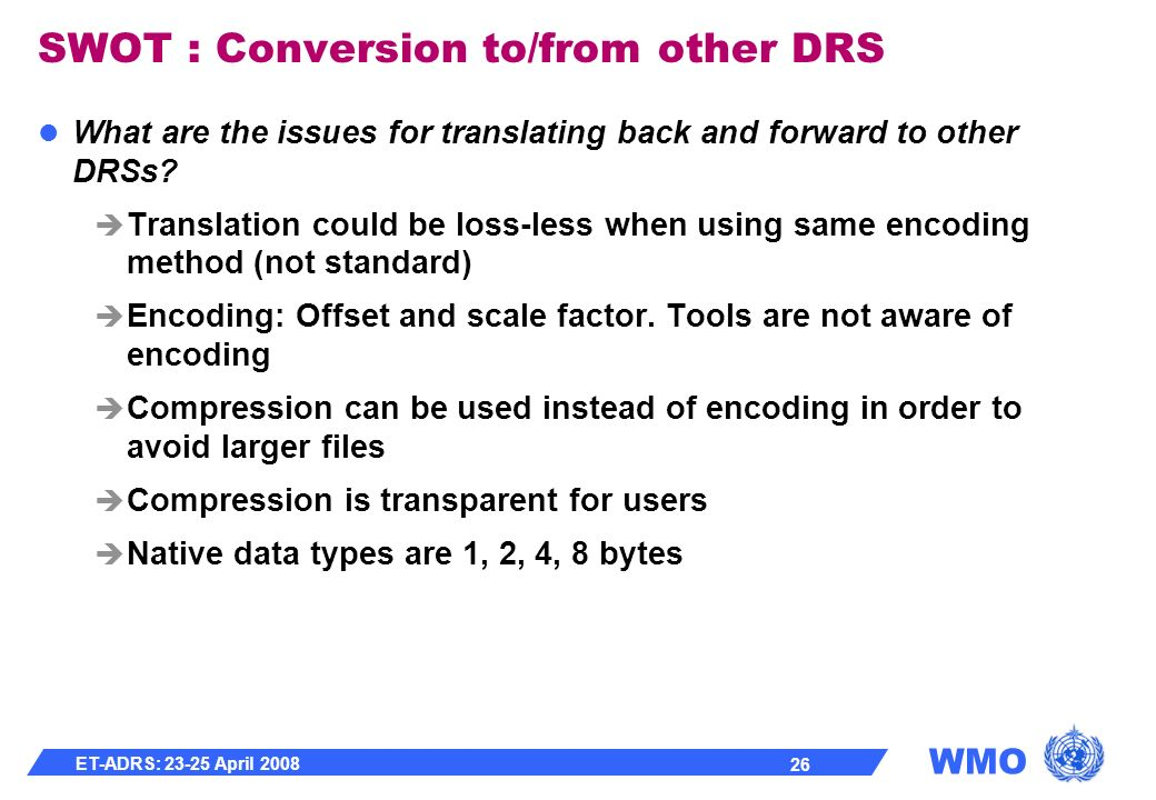 WMO ET-ADRS: 23-25 April 2008 26 SWOT : Conversion to/from other DRS What are the issues for translating back and forward to other DRSs.