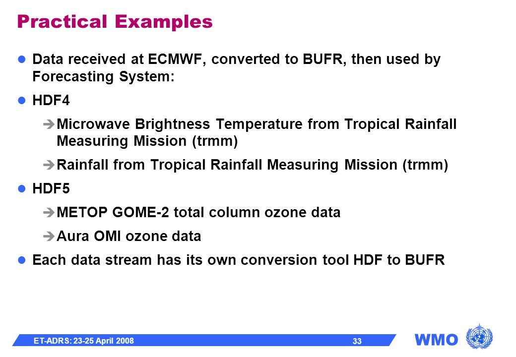 WMO ET-ADRS: 23-25 April 2008 33 Practical Examples Data received at ECMWF, converted to BUFR, then used by Forecasting System: HDF4 Microwave Brightness Temperature from Tropical Rainfall Measuring Mission (trmm) Rainfall from Tropical Rainfall Measuring Mission (trmm) HDF5 METOP GOME-2 total column ozone data Aura OMI ozone data Each data stream has its own conversion tool HDF to BUFR