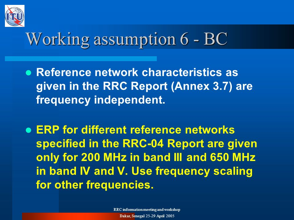RRC information meeting and workshop Dakar, Senegal 25-29 April 2005 Working assumption 6 - BC Reference network characteristics as given in the RRC R