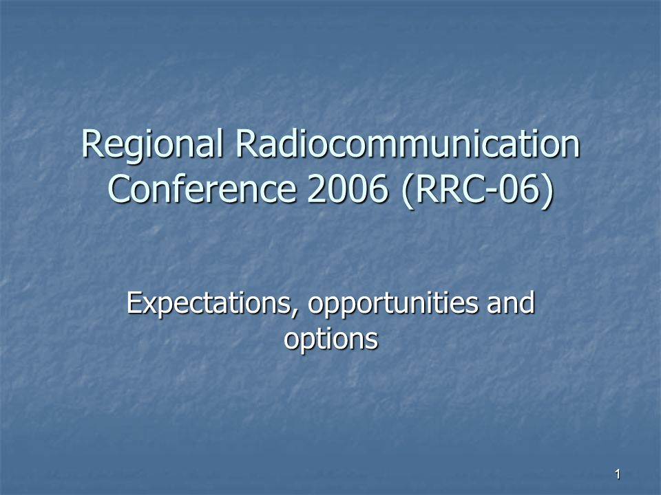 1 Regional Radiocommunication Conference 2006 (RRC-06) Expectations, opportunities and options